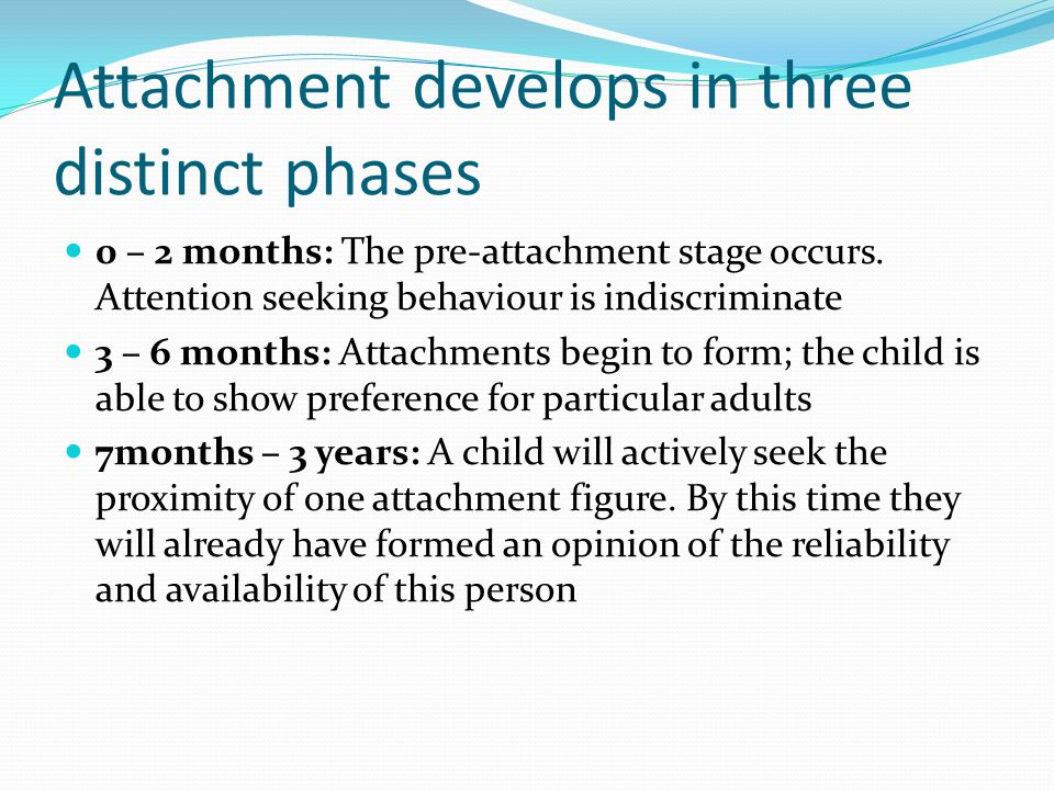 Attachment develops in three distinct phases 0 – 2 months: The pre-attachment stage occurs.