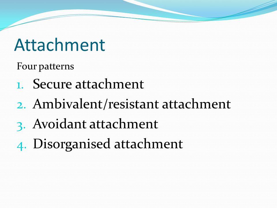 Attachment Four patterns 1. Secure attachment 2. Ambivalent/resistant attachment 3. Avoidant attachment 4. Disorganised attachment