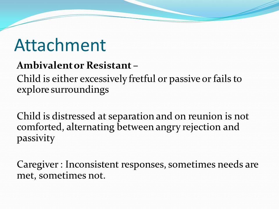 Attachment Ambivalent or Resistant – Child is either excessively fretful or passive or fails to explore surroundings Child is distressed at separation and on reunion is not comforted, alternating between angry rejection and passivity Caregiver : Inconsistent responses, sometimes needs are met, sometimes not.