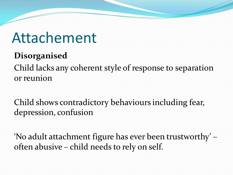 Attachement Disorganised Child lacks any coherent style of response to separation or reunion Child shows contradictory behaviours including fear, depression, confusion 'No adult attachment figure has ever been trustworthy' – often abusive – child needs to rely on self.