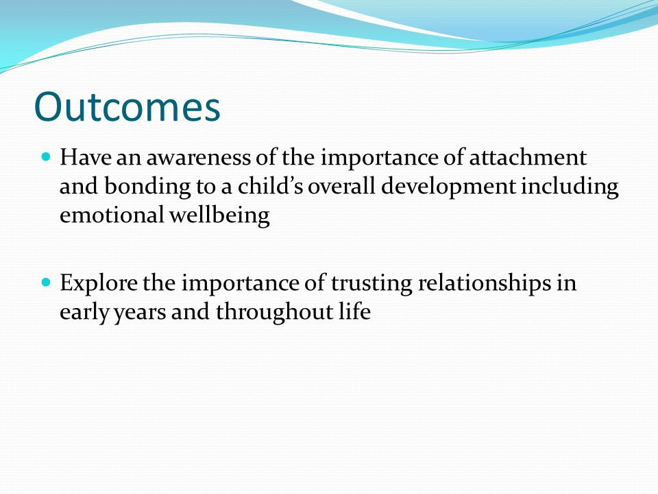 Outcomes Have an awareness of the importance of attachment and bonding to a child's overall development including emotional wellbeing Explore the importance of trusting relationships in early years and throughout life