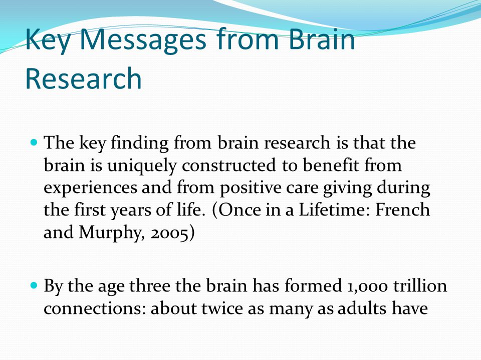 Key Messages from Brain Research The key finding from brain research is that the brain is uniquely constructed to benefit from experiences and from positive care giving during the first years of life.
