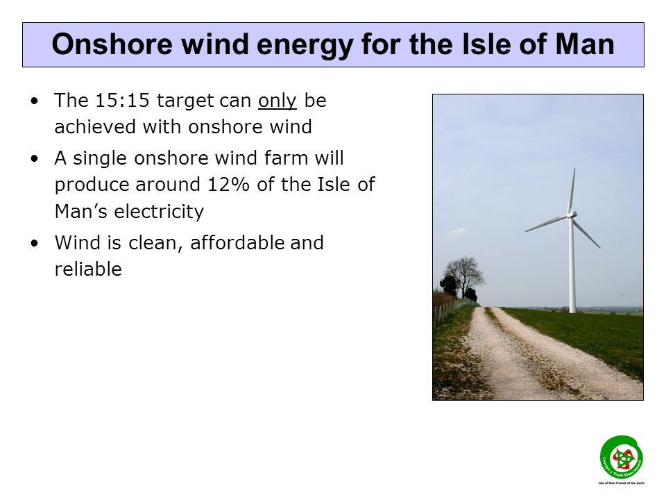 The 15:15 target can only be achieved with onshore wind A single onshore wind farm will produce around 12% of the Isle of Man's electricity Wind is clean, affordable and reliable Onshore wind energy for the Isle of Man