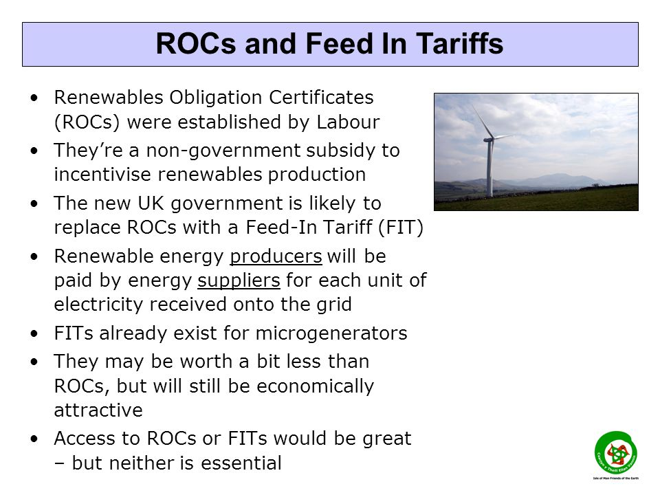 Renewables Obligation Certificates (ROCs) were established by Labour They're a non-government subsidy to incentivise renewables production The new UK government is likely to replace ROCs with a Feed-In Tariff (FIT) Renewable energy producers will be paid by energy suppliers for each unit of electricity received onto the grid FITs already exist for microgenerators They may be worth a bit less than ROCs, but will still be economically attractive Access to ROCs or FITs would be great – but neither is essential ROCs and Feed In Tariffs