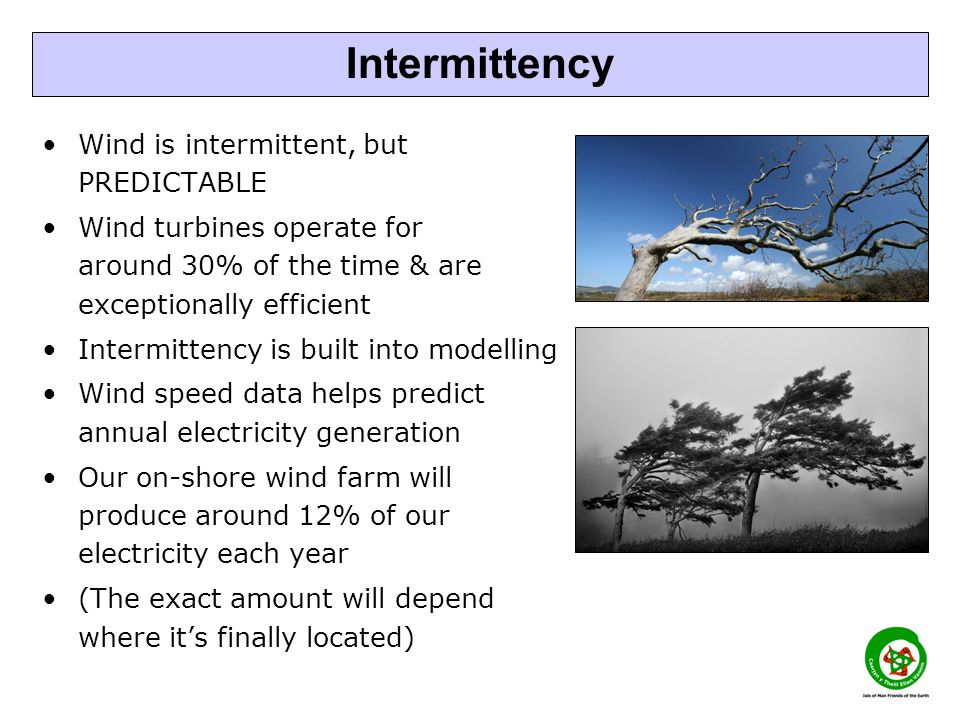 Wind is intermittent, but PREDICTABLE Wind turbines operate for around 30% of the time & are exceptionally efficient Intermittency is built into modelling Wind speed data helps predict annual electricity generation Our on-shore wind farm will produce around 12% of our electricity each year (The exact amount will depend where it's finally located) Intermittency