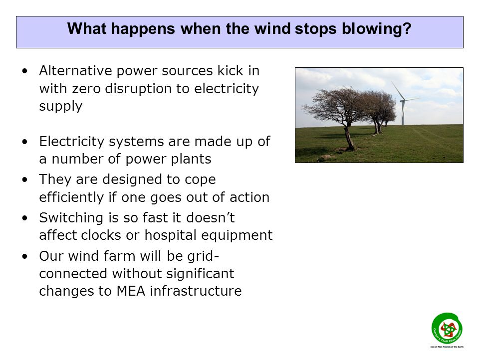 Alternative power sources kick in with zero disruption to electricity supply Electricity systems are made up of a number of power plants They are designed to cope efficiently if one goes out of action Switching is so fast it doesn't affect clocks or hospital equipment Our wind farm will be grid- connected without significant changes to MEA infrastructure What happens when the wind stops blowing