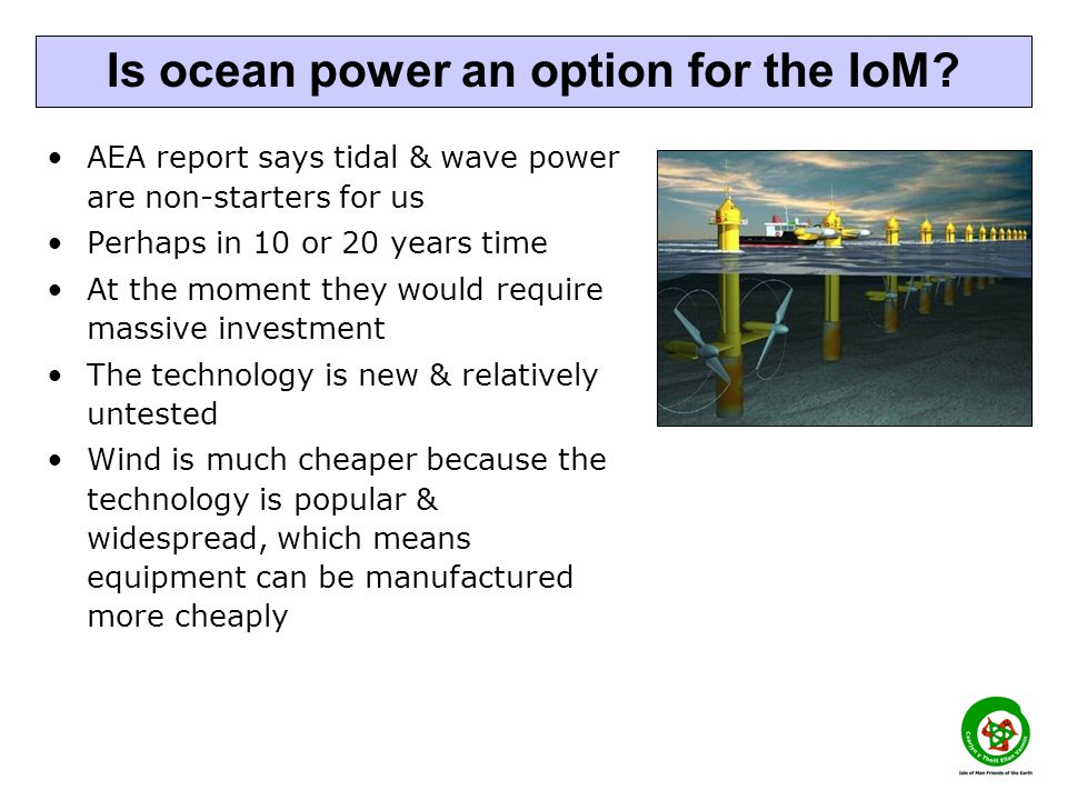 AEA report says tidal & wave power are non-starters for us Perhaps in 10 or 20 years time At the moment they would require massive investment The technology is new & relatively untested Wind is much cheaper because the technology is popular & widespread, which means equipment can be manufactured more cheaply Is ocean power an option for the IoM