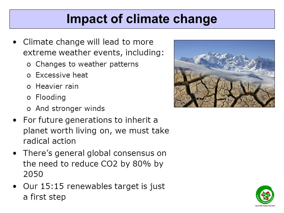 Climate change will lead to more extreme weather events, including: oChanges to weather patterns oExcessive heat oHeavier rain oFlooding oAnd stronger winds For future generations to inherit a planet worth living on, we must take radical action There's general global consensus on the need to reduce CO2 by 80% by 2050 Our 15:15 renewables target is just a first step Impact of climate change