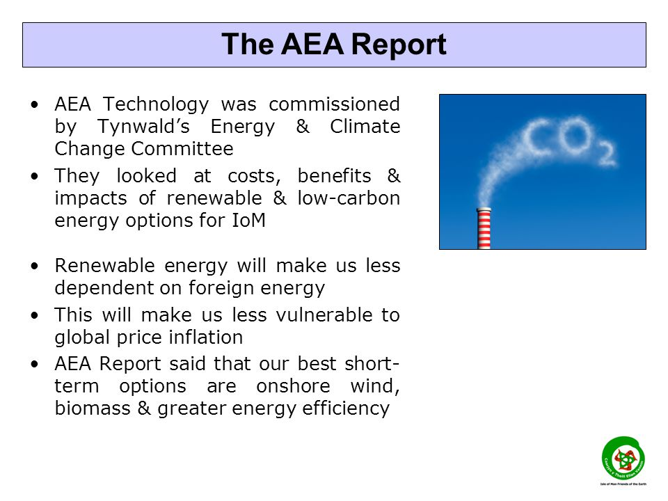 AEA Technology was commissioned by Tynwald's Energy & Climate Change Committee They looked at costs, benefits & impacts of renewable & low-carbon energy options for IoM Renewable energy will make us less dependent on foreign energy This will make us less vulnerable to global price inflation AEA Report said that our best short- term options are onshore wind, biomass & greater energy efficiency The AEA Report