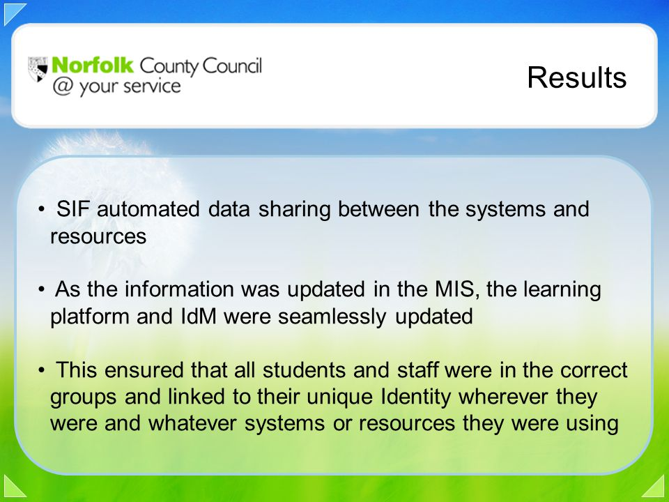Results SIF automated data sharing between the systems and resources As the information was updated in the MIS, the learning platform and IdM were seamlessly updated This ensured that all students and staff were in the correct groups and linked to their unique Identity wherever they were and whatever systems or resources they were using