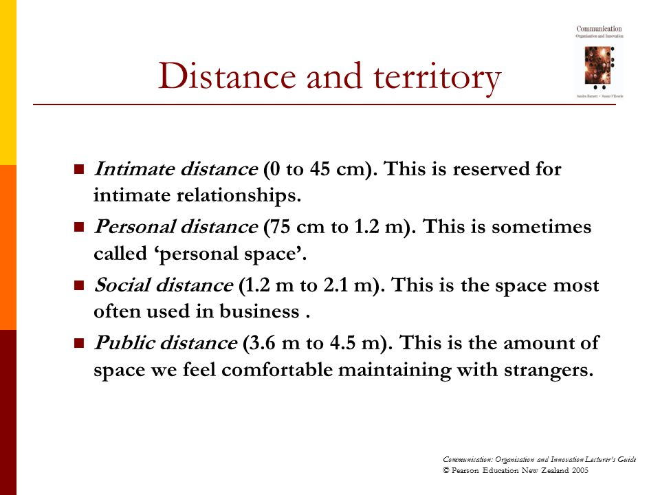 Communication: Organisation and Innovation Lecturer's Guide © Pearson Education New Zealand 2005 Intimate distance (0 to 45 cm). This is reserved for