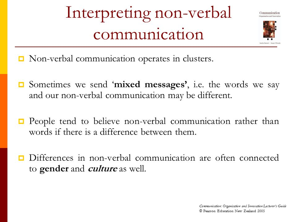 Communication: Organisation and Innovation Lecturer's Guide © Pearson Education New Zealand 2005 Interpreting non-verbal communication  Non-verbal co