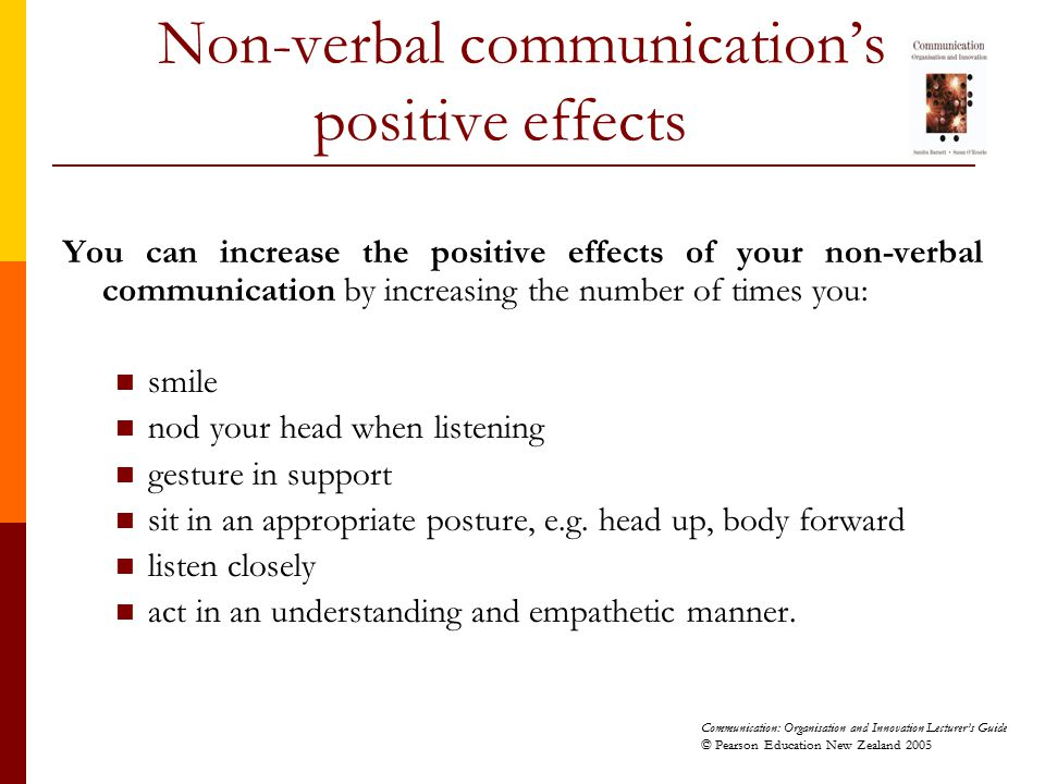 Communication: Organisation and Innovation Lecturer's Guide © Pearson Education New Zealand 2005 Non-verbal communication's positive effects You can i