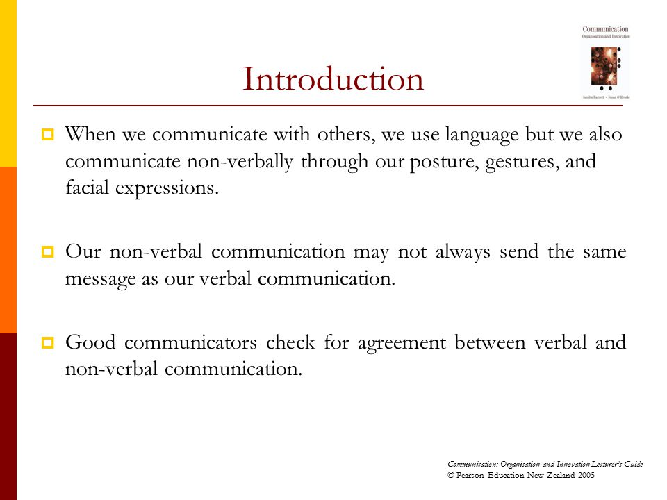 Communication: Organisation and Innovation Lecturer's Guide © Pearson Education New Zealand 2005 Introduction  When we communicate with others, we us