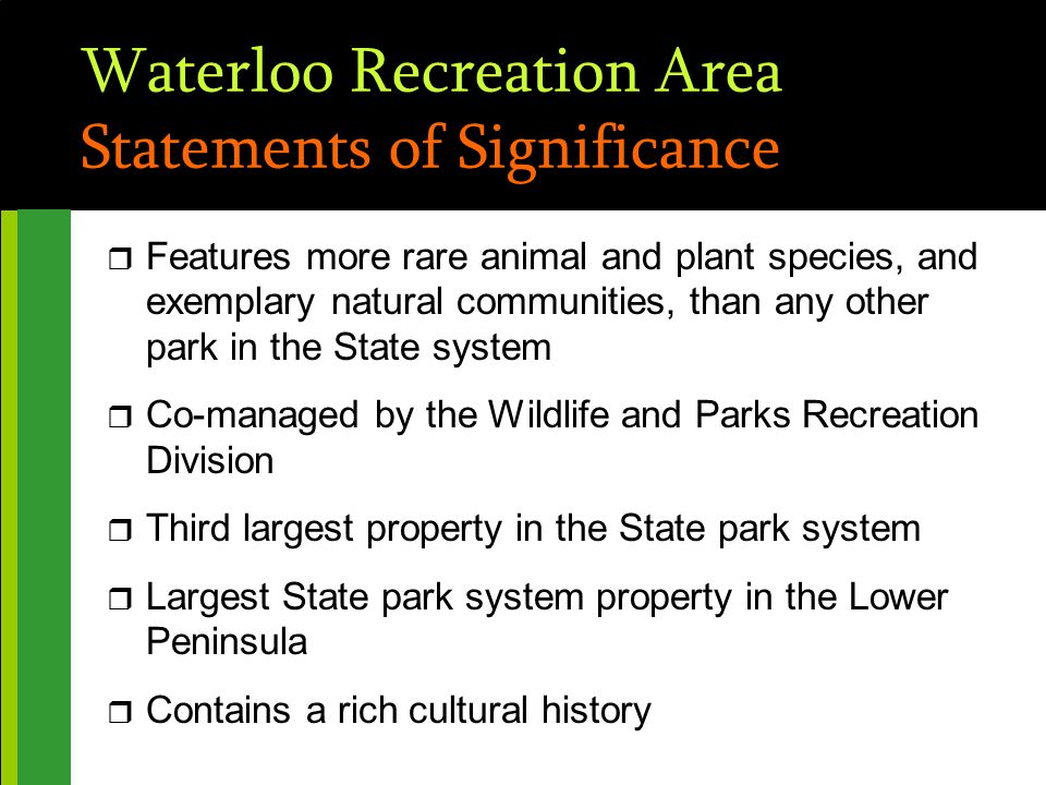 Waterloo Recreation Area Statements of Significance r Features more rare animal and plant species, and exemplary natural communities, than any other park in the State system r Co-managed by the Wildlife and Parks Recreation Division r Third largest property in the State park system r Largest State park system property in the Lower Peninsula r Contains a rich cultural history