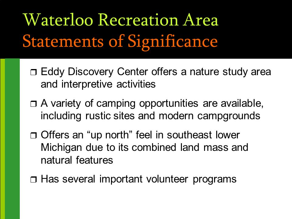 Waterloo Recreation Area Statements of Significance r Eddy Discovery Center offers a nature study area and interpretive activities r A variety of camping opportunities are available, including rustic sites and modern campgrounds r Offers an up north feel in southeast lower Michigan due to its combined land mass and natural features r Has several important volunteer programs