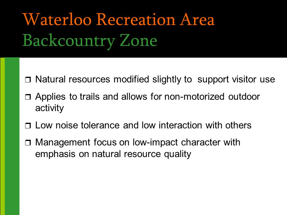 Waterloo Recreation Area Backcountry Zone r Natural resources modified slightly to support visitor use r Applies to trails and allows for non-motorized outdoor activity r Low noise tolerance and low interaction with others r Management focus on low-impact character with emphasis on natural resource quality