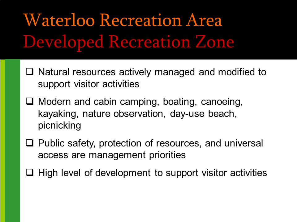 Waterloo Recreation Area Developed Recreation Zone  Natural resources actively managed and modified to support visitor activities  Modern and cabin camping, boating, canoeing, kayaking, nature observation, day-use beach, picnicking  Public safety, protection of resources, and universal access are management priorities  High level of development to support visitor activities