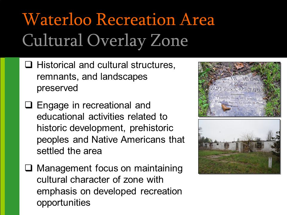 Waterloo Recreation Area Cultural Overlay Zone  Historical and cultural structures, remnants, and landscapes preserved  Engage in recreational and e