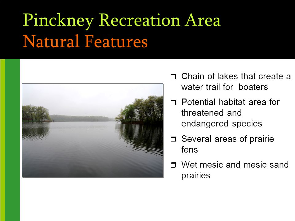 Pinckney Recreation Area Natural Features r Chain of lakes that create a water trail for boaters r Potential habitat area for threatened and endangere