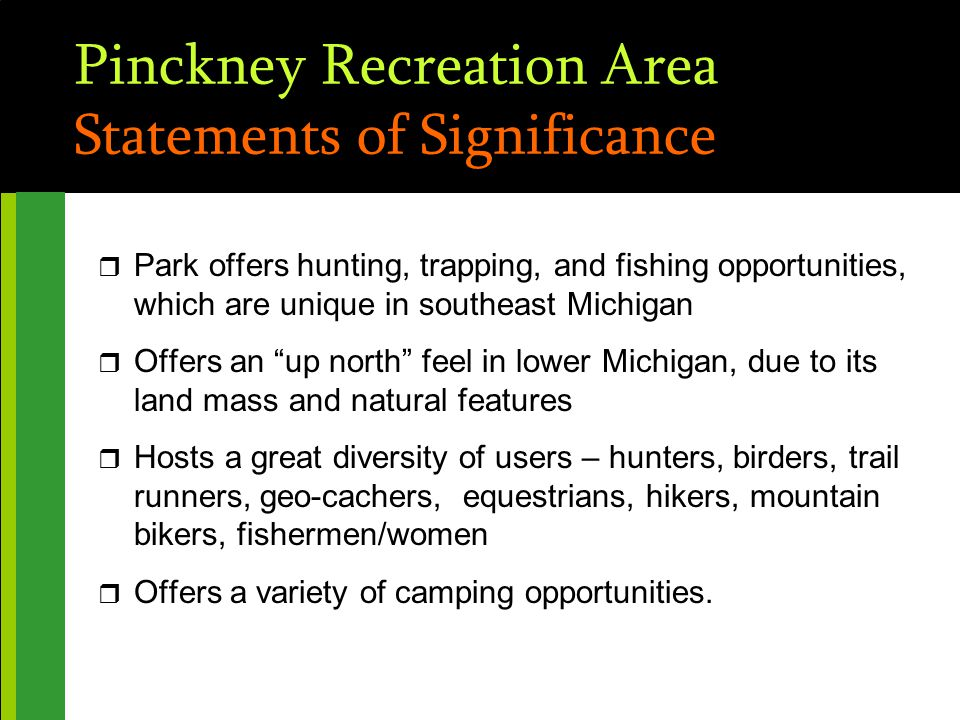 Pinckney Recreation Area Statements of Significance r Park offers hunting, trapping, and fishing opportunities, which are unique in southeast Michigan r Offers an up north feel in lower Michigan, due to its land mass and natural features r Hosts a great diversity of users – hunters, birders, trail runners, geo-cachers, equestrians, hikers, mountain bikers, fishermen/women r Offers a variety of camping opportunities.