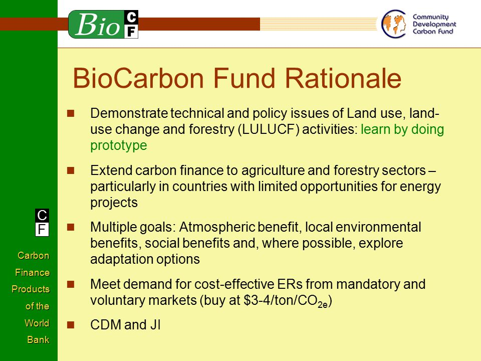 C F Carbon Finance Products of the World Bank BioCarbon Fund Rationale Demonstrate technical and policy issues of Land use, land- use change and forestry (LULUCF) activities: learn by doing prototype Extend carbon finance to agriculture and forestry sectors – particularly in countries with limited opportunities for energy projects Multiple goals: Atmospheric benefit, local environmental benefits, social benefits and, where possible, explore adaptation options Meet demand for cost-effective ERs from mandatory and voluntary markets (buy at $3-4/ton/CO 2e ) CDM and JI