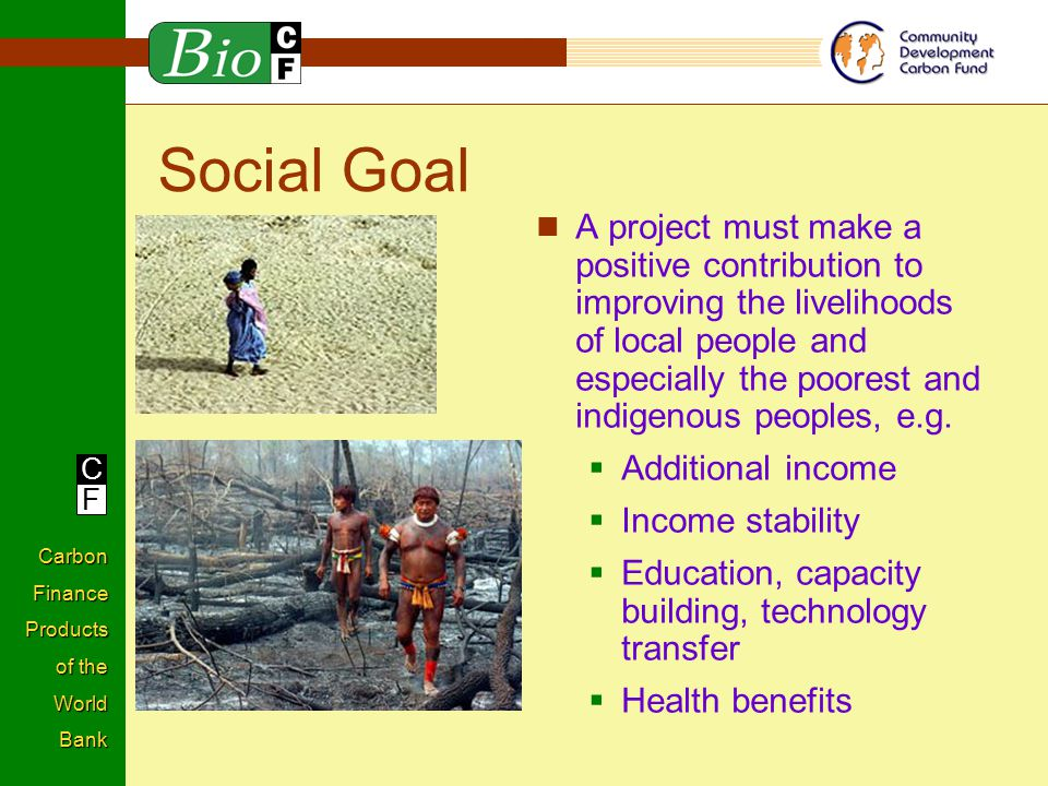 C F Carbon Finance Products of the World Bank Social Goal A project must make a positive contribution to improving the livelihoods of local people and especially the poorest and indigenous peoples, e.g.
