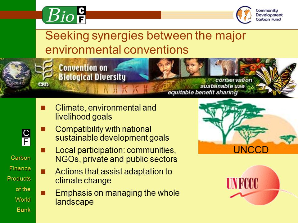 C F Carbon Finance Products of the World Bank Seeking synergies between the major environmental conventions Climate, environmental and livelihood goals Compatibility with national sustainable development goals Local participation: communities, NGOs, private and public sectors Actions that assist adaptation to climate change Emphasis on managing the whole landscape UNCCD