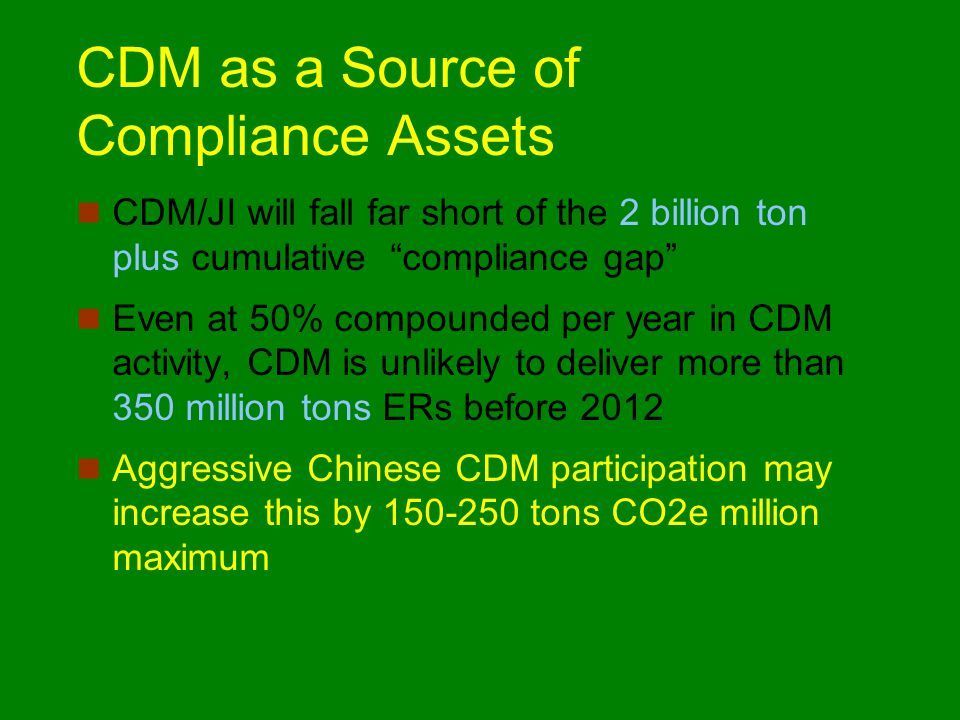 CDM as a Source of Compliance Assets CDM/JI will fall far short of the 2 billion ton plus cumulative compliance gap Even at 50% compounded per year in CDM activity, CDM is unlikely to deliver more than 350 million tons ERs before 2012 Aggressive Chinese CDM participation may increase this by 150-250 tons CO2e million maximum