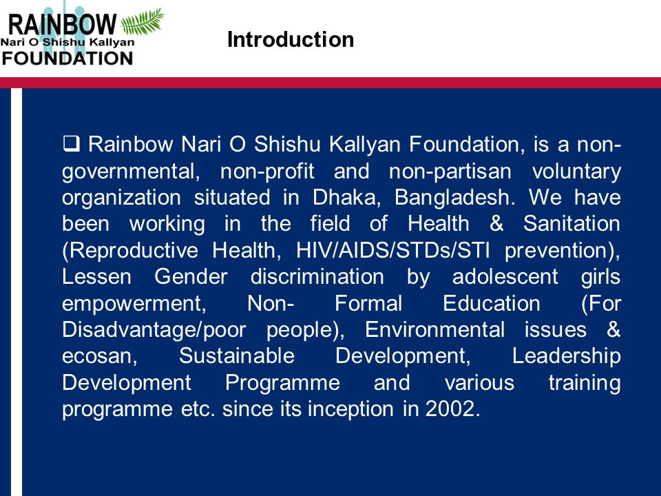 Introduction  Rainbow Nari O Shishu Kallyan Foundation, is a non- governmental, non-profit and non-partisan voluntary organization situated in Dhaka, Bangladesh.