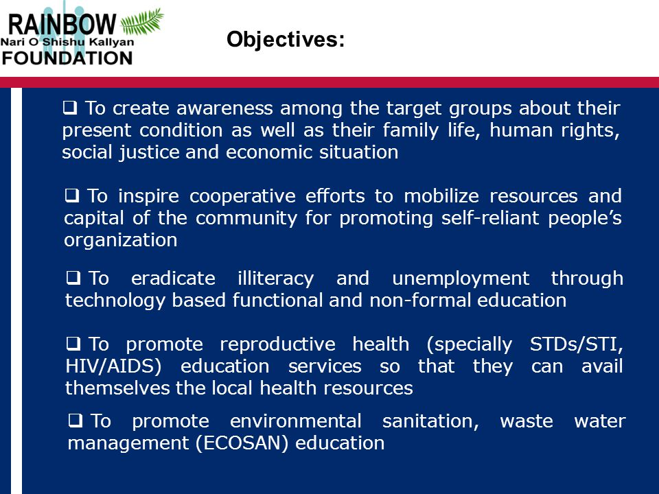 Objectives:  To create awareness among the target groups about their present condition as well as their family life, human rights, social justice and economic situation  To inspire cooperative efforts to mobilize resources and capital of the community for promoting self-reliant people's organization  To eradicate illiteracy and unemployment through technology based functional and non-formal education  To promote reproductive health (specially STDs/STI, HIV/AIDS) education services so that they can avail themselves the local health resources  To promote environmental sanitation, waste water management (ECOSAN) education