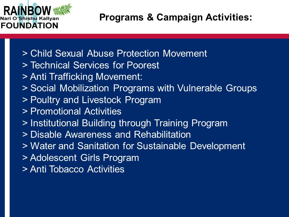 Programs & Campaign Activities: > Child Sexual Abuse Protection Movement > Technical Services for Poorest > Anti Trafficking Movement: > Social Mobilization Programs with Vulnerable Groups > Poultry and Livestock Program > Promotional Activities > Institutional Building through Training Program > Disable Awareness and Rehabilitation > Water and Sanitation for Sustainable Development > Adolescent Girls Program > Anti Tobacco Activities
