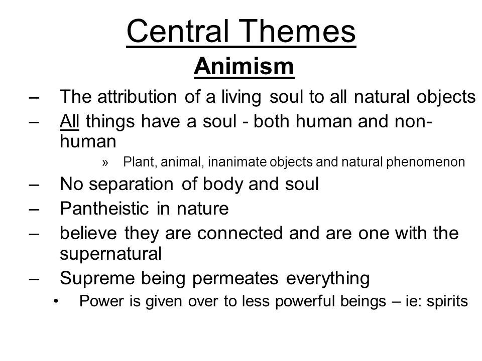 Central Themes –The attribution of a living soul to all natural objects –All things have a soul - both human and non- human »Plant, animal, inanimate objects and natural phenomenon –No separation of body and soul –Pantheistic in nature –believe they are connected and are one with the supernatural –Supreme being permeates everything Power is given over to less powerful beings – ie: spirits Animism