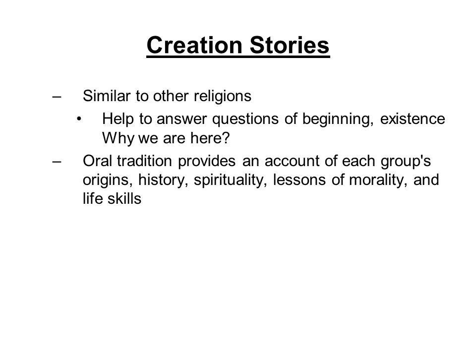 Creation Stories –Similar to other religions Help to answer questions of beginning, existence Why we are here.