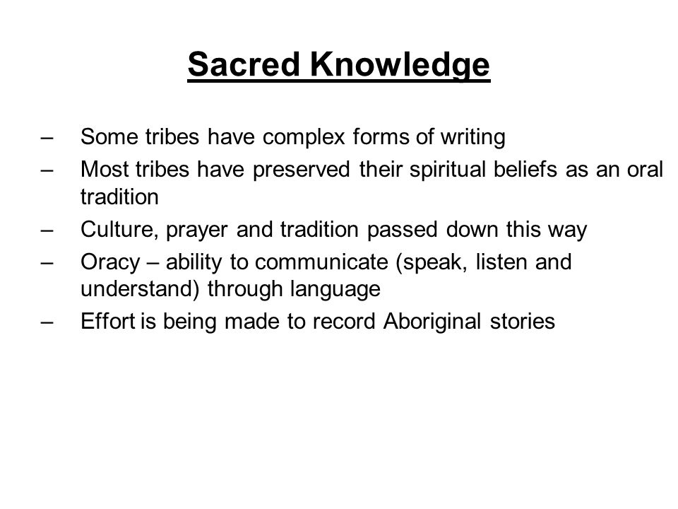 Sacred Knowledge –Some tribes have complex forms of writing –Most tribes have preserved their spiritual beliefs as an oral tradition –Culture, prayer and tradition passed down this way –Oracy – ability to communicate (speak, listen and understand) through language –Effort is being made to record Aboriginal stories