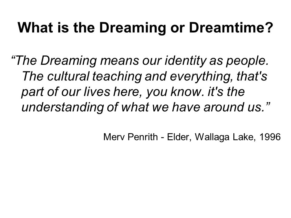 What is the Dreaming or Dreamtime. The Dreaming means our identity as people.