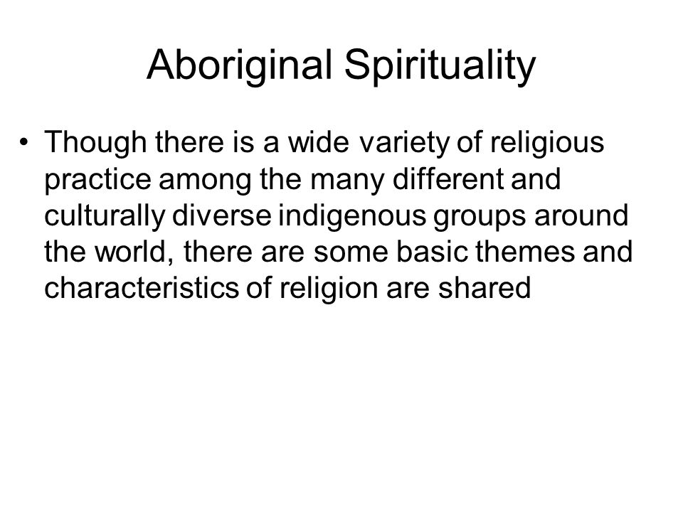 Aboriginal Religious Traditions No distinction between religion and their traditional way of life Strong sense of the sacred in various forms –Spirits, gods, ancestors, supreme impersonal power Influenced by their methods of acquiring food Rituals revolve around promoting, preserving and being one with their environment –Fertility Indigenous groups divided into three main cultural types according to this…