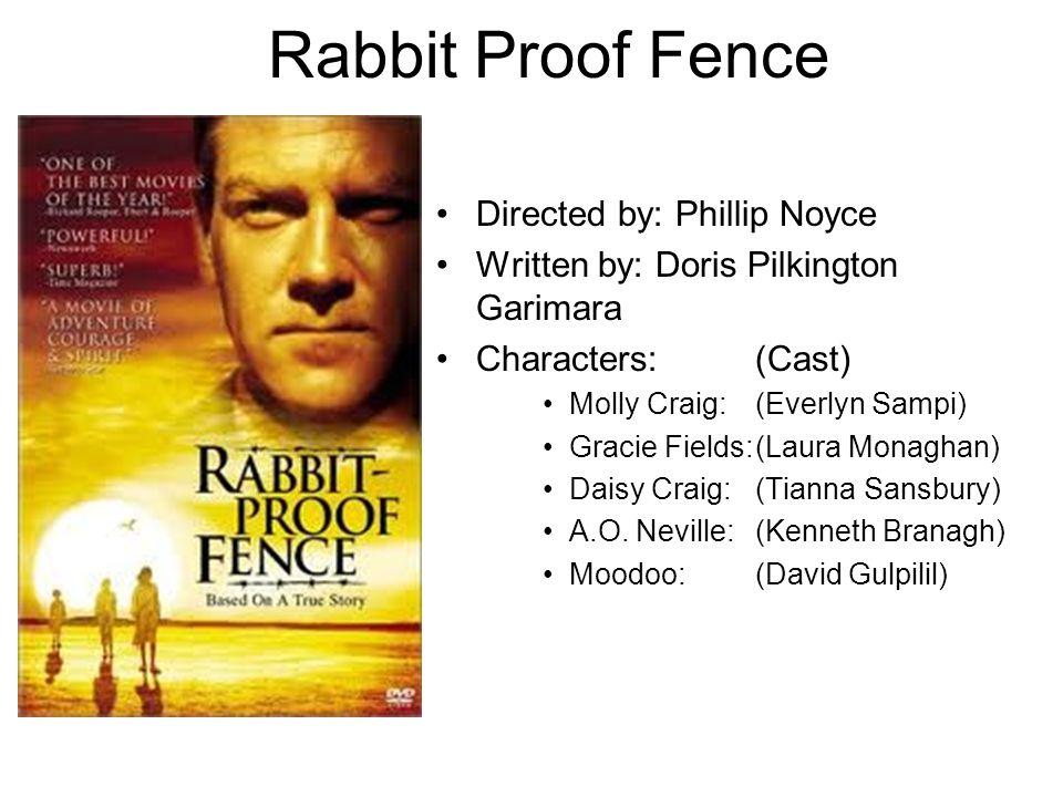 Rabbit Proof Fence Directed by: Phillip Noyce Written by: Doris Pilkington Garimara Characters: (Cast) Molly Craig: (Everlyn Sampi) Gracie Fields:(Laura Monaghan) Daisy Craig: (Tianna Sansbury) A.O.