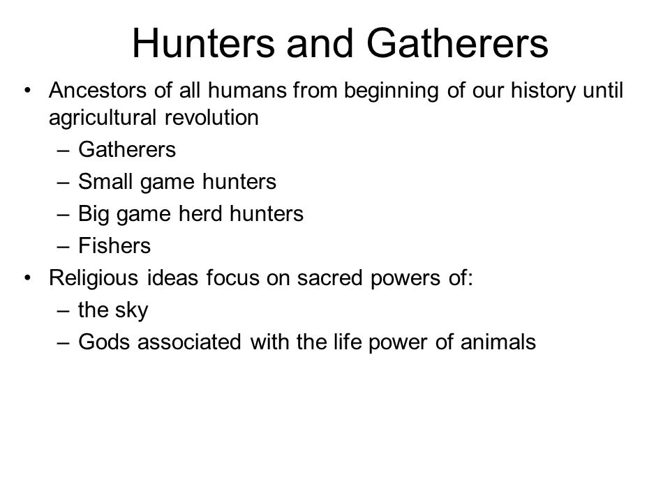 Hunters and Gatherers Ancestors of all humans from beginning of our history until agricultural revolution –Gatherers –Small game hunters –Big game herd hunters –Fishers Religious ideas focus on sacred powers of: –the sky –Gods associated with the life power of animals