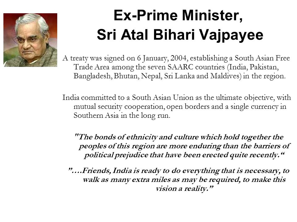 Ex-Prime Minister, Sri Atal Bihari Vajpayee A treaty was signed on 6 January, 2004, establishing a South Asian Free Trade Area among the seven SAARC countries (India, Pakistan, Bangladesh, Bhutan, Nepal, Sri Lanka and Maldives) in the region.