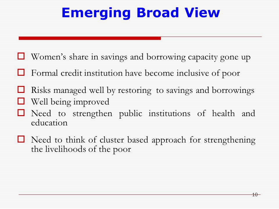 10 Emerging Broad View  Women's share in savings and borrowing capacity gone up  Formal credit institution have become inclusive of poor  Risks managed well by restoring to savings and borrowings  Well being improved  Need to strengthen public institutions of health and education  Need to think of cluster based approach for strengthening the livelihoods of the poor