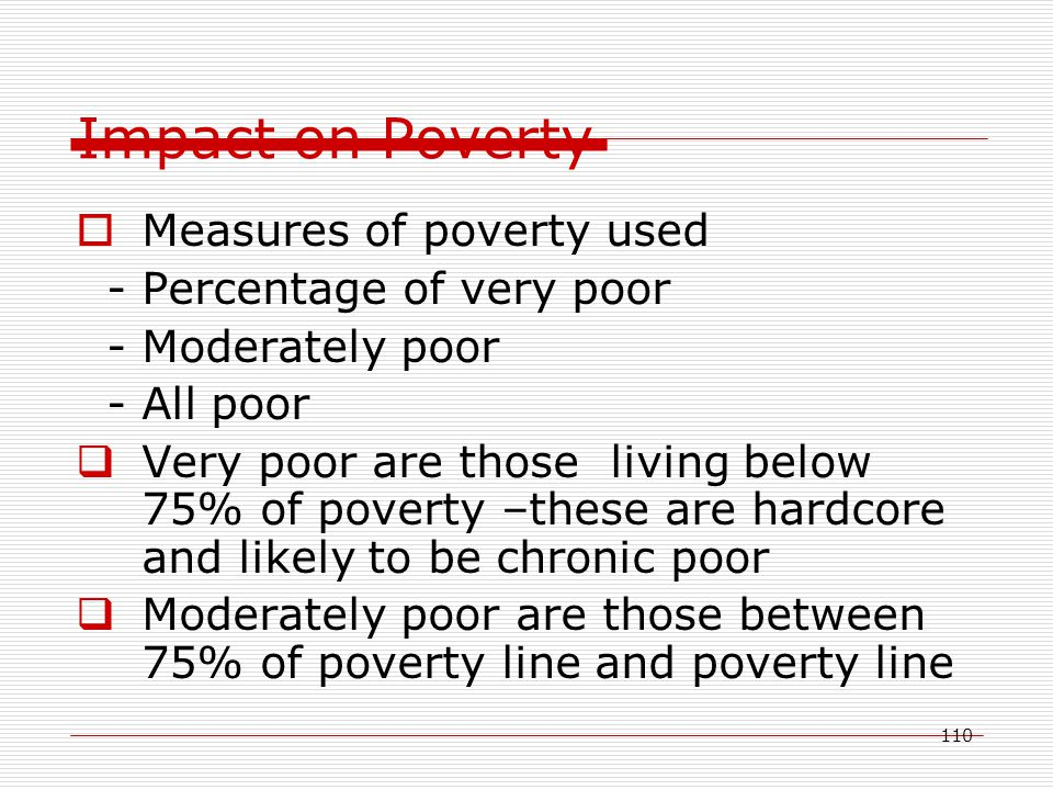 110 Impact on Poverty  Measures of poverty used - Percentage of very poor - Moderately poor - All poor  Very poor are those living below 75% of poverty –these are hardcore and likely to be chronic poor  Moderately poor are those between 75% of poverty line and poverty line