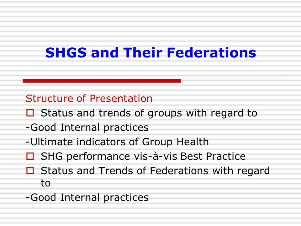 SHGS and Their Federations Structure of Presentation  Status and trends of groups with regard to -Good Internal practices -Ultimate indicators of Group Health  SHG performance vis-à-vis Best Practice  Status and Trends of Federations with regard to -Good Internal practices