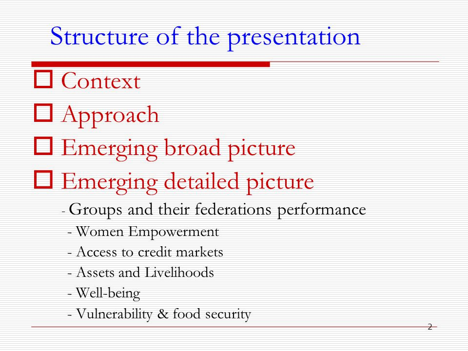 2 Structure of the presentation  Context  Approach  Emerging broad picture  Emerging detailed picture - Groups and their federations performance - Women Empowerment - Access to credit markets - Assets and Livelihoods - Well-being - Vulnerability & food security