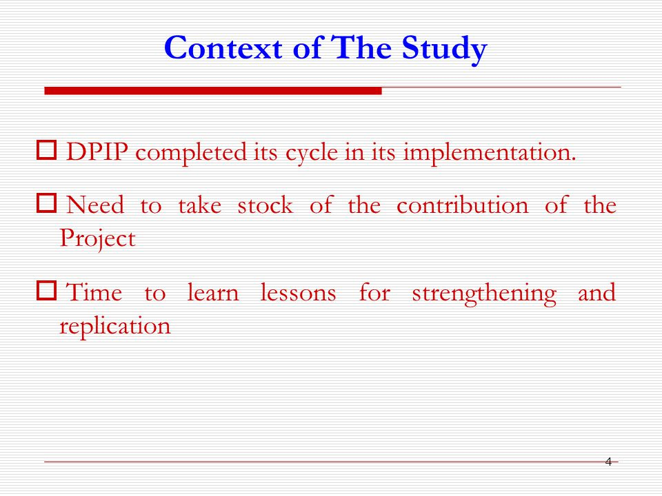 4 Context of The Study  DPIP completed its cycle in its implementation.  Need to take stock of the contribution of the Project  Time to learn lesso