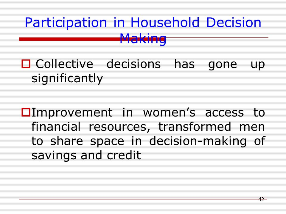 42 Participation in Household Decision Making  Collective decisions has gone up significantly  Improvement in women's access to financial resources,