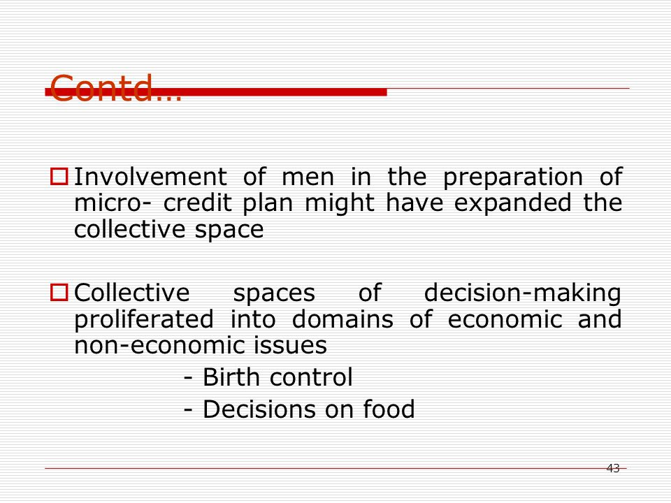 43 Contd…  Involvement of men in the preparation of micro- credit plan might have expanded the collective space  Collective spaces of decision-making proliferated into domains of economic and non-economic issues - Birth control - Decisions on food