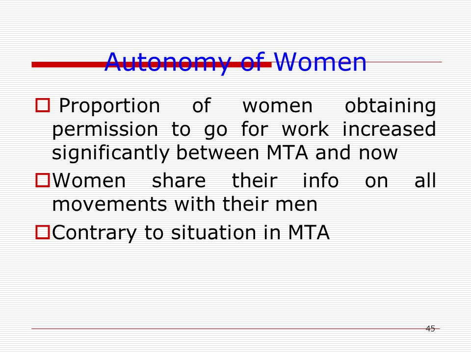 45 Autonomy of Women  Proportion of women obtaining permission to go for work increased significantly between MTA and now  Women share their info on all movements with their men  Contrary to situation in MTA