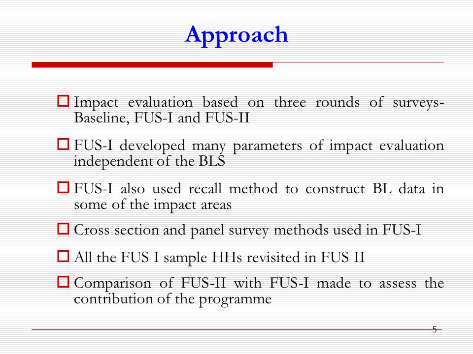 5 Approach  Impact evaluation based on three rounds of surveys- Baseline, FUS-I and FUS-II  FUS-I developed many parameters of impact evaluation independent of the BLS  FUS-I also used recall method to construct BL data in some of the impact areas  Cross section and panel survey methods used in FUS-I  All the FUS I sample HHs revisited in FUS II  Comparison of FUS-II with FUS-I made to assess the contribution of the programme