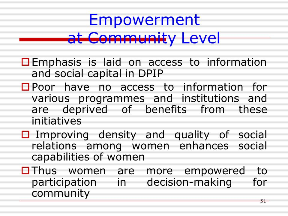 51 Empowerment at Community Level  Emphasis is laid on access to information and social capital in DPIP  Poor have no access to information for various programmes and institutions and are deprived of benefits from these initiatives  Improving density and quality of social relations among women enhances social capabilities of women  Thus women are more empowered to participation in decision-making for community